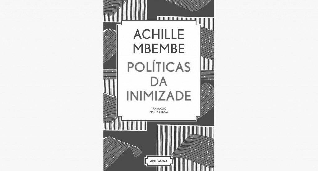 Recensão do livro Políticas de Inimizade, escrito pelo cientista político e filósofo Achille Mbembe e editado pela Antígona em 2017 | INTRO