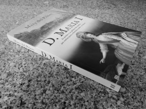 Recensão crítica do livro D. Maria I, escrito por Mary del Priore, com edição da Casa das Letras em 2020 | INTRO